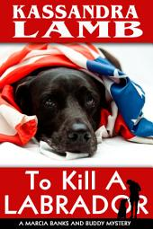 To Kill a Labrador: A Marcia Banks and Buddy Mystery