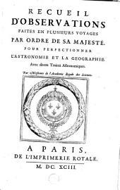 Recueil D'Observations Faites En Plusieurs Voyages Par Ordre De Sa Majesté Pour Perfectionner L'Astronomie Et La Géographie: avec divers traitez astronomiques