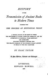 History of the Transmission of Ancient Books to Modern Times: Together with the Process of Historical Proof : Or, a Concise Account of the Means by which the Genuineness of Ancient Literature Generally, and the Authenticity of Historical Works Especially, are Ascertained, Including Incidental Remarks Upon the Relative Strength of the Evidence Usually Adduced in Behalf of the Holy Scriptures