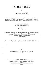 A Manual of the Law Applicable to Corporations Generally: Including, Also, General Rules of Law Peculiar to Banks, Railroads, Religious Societies, Municipal Bodies, and Voluntary Associations, as Determined by the Leading Courts of England and the United States