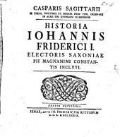 Casparis Sagittarii Historia Johannis Friderici I., electoris Saxoniae pii magnanimi, constantis, inclyti