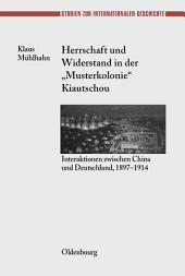 """Herrschaft und Widerstand in der """"Musterkolonie"""" Kiautschou: Interaktionen zwischen China und Deutschland, 1897-1914"""