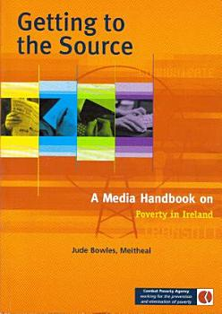 Getting to the Source  a media handbook on poverty in Ireland PDF