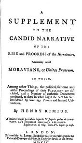 A Supplement to the Candid Narrative of the Rise and Progress of the Herrnhuters, Commonly Called Moravians, Or Unitas Fratrum: In Which, Among Other Things, the Political Scheme and Artful Proceedings of Their Patriarch are Disclosed, and a Number of Authentic Documents Produced, to Shew in what Light the Sect Has Been Considered by Sovereign Powers and Learned Universitie
