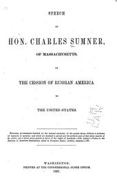 Speech of Hon. Charles Sumner, of Massachusetts, on the Cession of Russian America to the United States ...