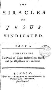 The Miracles of Jesus Vindicated. Part I. Containing the Proofs of Jesus's Resurrection Stated, and the Objections to it Answer'd