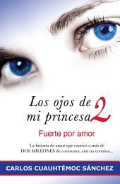 Los ojos de mi princesa 2: Fuerte por amor. La historia que cautivó a más de 2 millones de corazones, aún no termina…