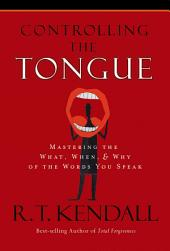 Controlling the Tongue: Mastering the What, When, and Why of the Words You Speak