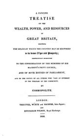 A Concise Treatise on the Wealth, Power, and Resources of Great Britain, Showing the Means by which the Country May be Restored to Its Former Vigor and Prosperity: Respectfully Submitted to the Consideration of the Members of His Majesty's Privy Council and of Both Houses of Parliament ...