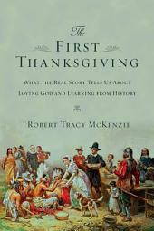 The First Thanksgiving: What the Real Story Tells Us About Loving God and Learning from History