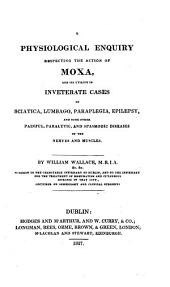 A Physiological Enquiry Respecting the Action of Moxa: And Its Utility in Inveterate Cases of Sciatica, Lumbago, Paraplegia, Epilepsy, and Some Other Painful, Paralytic, and Spasmodic Diseases of the Nerves and Muscles
