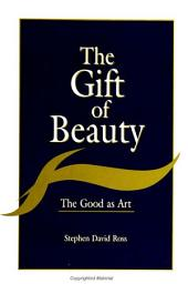 Gift of Beauty, The: The Good as Art