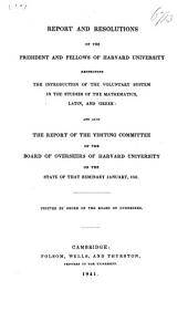 Report and Resolutions of the President and Fellows of Harvard University Respecting the Introduction of the Voluntary System in the Studies of the Mathematics, Latin, and Greek: And Also the Report of the Visiting Committee of the Board of Overseers of Harvard University on the State of that Seminary January, 1841