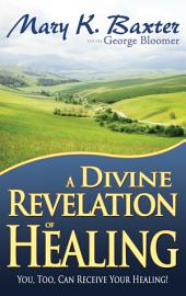 A Divine Revelation of Healing: You, Too, Can Receive Your Healing!