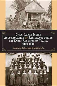 Great Lakes Indian Accommodation and Resistance During the Early Reservation Years  1850 1900 PDF
