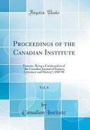 Proceedings of the Canadian Institute  Vol  6  Toronto  Being a Continuation of the Canadian Journal of Science  Literature and History  1887 88  Clas PDF