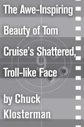 The Awe-Inspiring Beauty of Tom Cruise's Shattered, Troll-like Face: An Essay from Sex, Drugs, and Cocoa Puffs