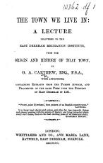 The Town We Live In  a Lecture Delivered to the East Dereham Mechanics  Institute  Upon the Origin and History of that Town     with Appendices  Etc PDF