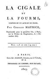 La cigale et la fourmi, comedie en un acte et en prose, par Charles Maurice, representee pour la premiere fois, a Paris, sur le Theatre de l'Imperatrice, le 7 decembre 1807