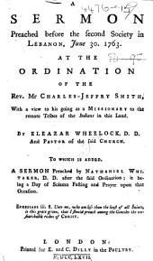 A Sermon preached before the second Society in Lebanon, June 30, 1763, at the ordination of the Rev. Mr. Charles Jeffry Smith, with a view to his going as a Missionary to the remote tribes of the Indians in this land ... To which is added, a sermon preached by Nathaniel Whitaker, D.D., after the said ordination, etc