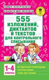 555 изложений, диктантов и текстов для контрольного списывания с методическими рекомендациями, критериями оценки, словами для справок. 1-4 классы