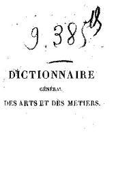 Dictionnaire général des arts et des métiers ...: Collection unique, très-étendue pour les termes de marine