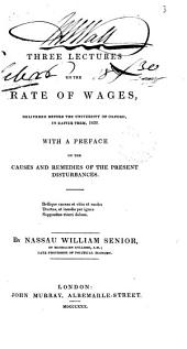 Three Lectures on the Rate of Wages: Delivered Before the University of Oxford, in Easter Term, 1830 : with a Preface on the Causes and Remedies of the Present Disturbances
