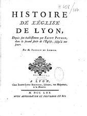 Histoire de l'Eglise de Lyon, depuis son établissement par saint Pothin, dans le second siecle de l'Eglise, jusqu'à nos jours. Par M. Poullin de Lumina