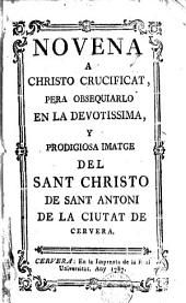 Novena a Christo crucificat: pera obsequiarlo en la devotissima y prodigiosa imatge del Sant Christo de Sant Antoni de la ciutat de Cervera
