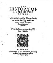The History of Henrie the Fourth: With the Battell at Shrewsburie, Betweene the King and Lord Henry Percy, Surnamed Henrie Hotspur of the North. With the Humorous Conceits of Sir Iohn Falstalffe [sic]. At London : Printed by P.S. for Andrew Wise ..., 1598