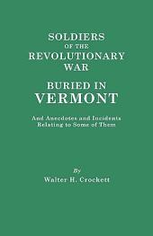 Soldiers of the Revolutionary War Buried in Vermont, and Anecdotes and Incidents Relating to Some of Them: A Paper Read Before the Vermont Historical Society ... October 27, 1904