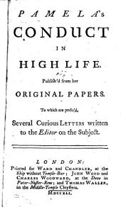 Pamela's Conduct in High Life: Publish'd from Her Original Papers. To which are Prefix'd, Several Curious Letters Written to the Editor on the Subject
