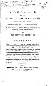 A Treatise on the Police of the Metropolis: Containing a Detail of the Various Crimes and Misdemeanors by which Public and Private Property and Security Are, at Present, Injured and Endangered; and Suggesting Remedies for Their Prevention