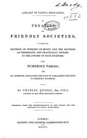A Treatise on Friendly Societies: In which the Doctrine of Interest of Money, and the Doctrine of Probability, are Practically Applied to the Affairs of Such Societies: with Numerous Tables; and an Appendix, Containing the Acts of Parliament Relating to Friendly Societies