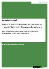 Standort des Lesens im Deutschunterricht – Möglichkeiten der Förderung beim Lesen: Eine Ausarbeitung im Rahmen des fachdidaktischen Praktikums (Unterrichtsfach Deutsch)