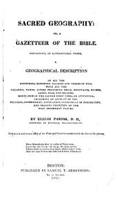 Sacred Geography: Or, A Gazetteer of the Bible. Containing, in Alphabetical Order, a Geographical Description of All the Countries, Kingdoms, Nations and Tribes of Men, with All the Villages, Towns, Cities, Provinces, Hills, Mountains, Rivers, Lakes, Seas, and Islands, Mentioned in the Sacred Scriptures, Or Apocrypha, Including an Account of the Religion, Government, Population, Fulfilment of Prophecies, and Present Condition of the Most Important Places