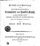 Versuch einer Anleitung zur heroisch-musikalischen Trompeter- und Pauker-Kunst, zu mehrerer aufnahme derselben historisch, theoretisch und praktisch beschrieben und mit Exempeln erläutert: Zwey Theile