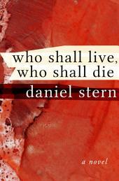 Who Shall Live, Who Shall Die: A Novel