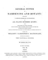 A General System of Gardening and Botany: Containing a Complete Enumeration and Description of All Plants Hitherto Known with Their Generic and Specific Characters, Places of Growth, Time of Flowering, Mode of Culture and Their Uses in Medicine and Domestic Economy : Preceded by Introductions to the Linnaean and Natural Systems and a Glossary of the Terms Used ; Founded Upon Miller's Gardener's Dictionary and Arranged According to the Natural System ; in Four Volumes, Volume 3