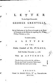 A Letter to the Right Honourable George Grenville, Occasioned by ... the Speech He Made in the House of Commons on the Motion for Expelling Mr. Wilkes, Friday, February 3, 1769. To which is Added, a Letter on the Public Conduct of Mr. Wilkes, First Published November 1, 1768. With an Appendix: Volume 9