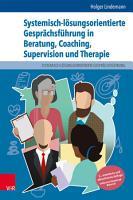 Systemisch l  sungsorientierte Gespr  chsf  hrung in Beratung  Coaching  Supervision und Therapie PDF