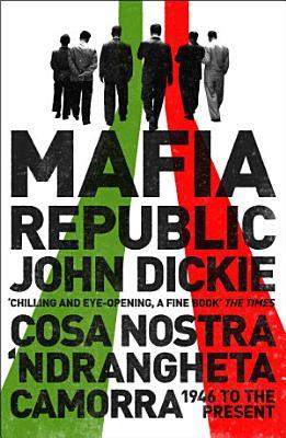 Mafia Republic  Italy s Criminal Curse  Cosa Nostra   Ndrangheta and Camorra from 1946 to the Present PDF