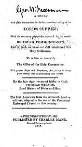 A Short and Plain Instruction for the Better Understanding of the Lord's Supper: With the Necessary Preparation Required: for the Benefit of Young Communicants, and of Such as Have Not Well Considered this Holy Ordinance. To which is Annexed, the Office of the Holy Communion. With Proper Helps and Directions, for Joining in Every Part Thereof with Understanding and Benefit