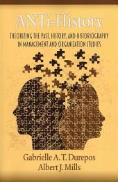 Anti-history: Theorizing the Past, History, and Historiography in Management and Organization Studies
