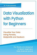 Data Visualization with Python for Beginners: Visualize Your Data Using Pandas, Matplotlib and Seaborn