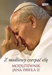 Z modlitwy czerpać siłę. Modlitewnik Jana Pawła II