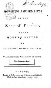 Morning amusements of the K--- of P------. Or, The modern system of regal policy, religion, justice, &c. Translated from the Paris edition, just imported