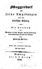 Muggendorf und seine Umgebungen oder die fränkische Schweiz: ein Handbuch für Wanderer in diese Gegend : mit der Reiserouten und nothwendigen Notizen für Reisende