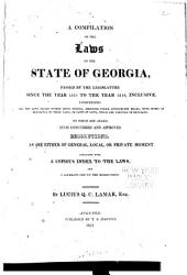 A Compilation of the Laws of the State of Georgia, Passed by the Legislature Since the Year 1810 to the Year 1819, Inclusive: Comprising All the Laws Passed Within Those Periods, Arranged Under Appropriate Heads, with Notes of Reference to Those Laws, Or Parts of Laws, which are Amended Or Repealed : to which are Added, Such Concurred and Approved Resolutions, as are Either of General, Local, Or Private Moment : Concluding with a Copious Index to the Laws, and a Separate One to the Resolutions