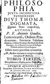 Philosophia iuxta inconcussa tutissimaque divi Thomae dogmata: quatuor tomis comrehensa. Tres posteriores Physicae partes complectens. 3